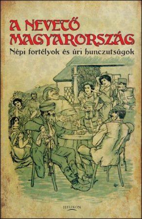 A nevető Magyarország - Népi fortélyok és úri hunczutságok